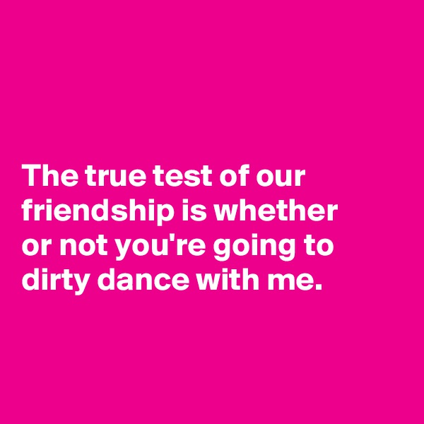 The true test of our friendship is whether  or not you're going to dirty dance with me.