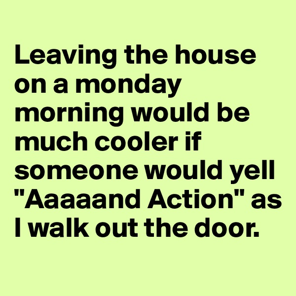 "Leaving the house on a monday morning would be much cooler if someone would yell ""Aaaaand Action"" as I walk out the door."