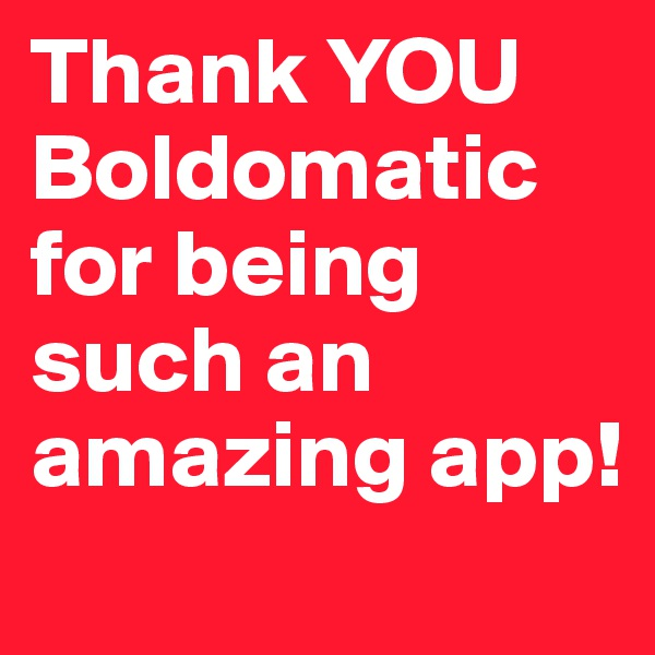 Thank YOU Boldomatic for being such an amazing app!