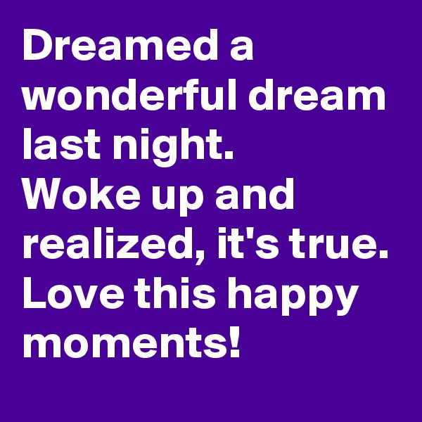 Dreamed a wonderful dream last night. Woke up and realized, it's true. Love this happy moments!