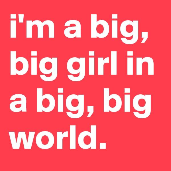 i'm a big, big girl in a big, big world.