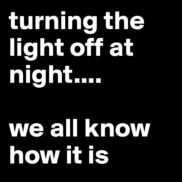 turning the light off at night....   we all know how it is