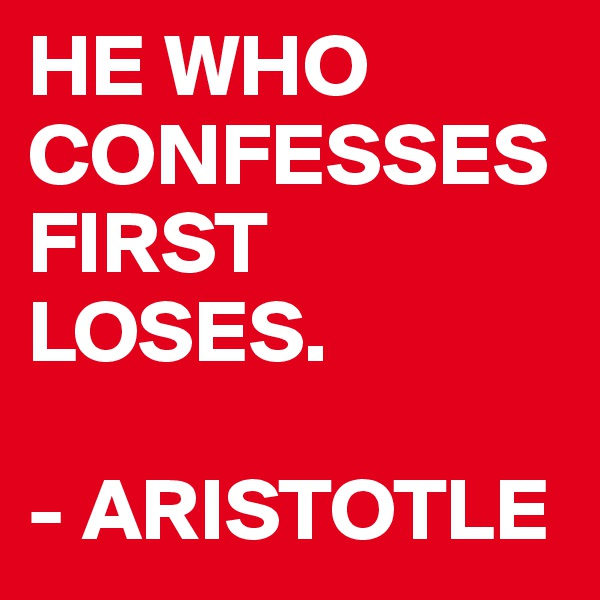 HE WHO  CONFESSES FIRST LOSES.              - ARISTOTLE