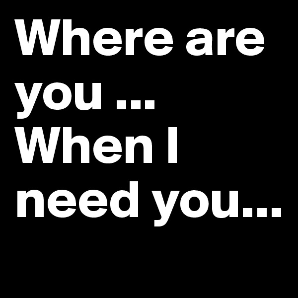 Where are you ... When I need you...