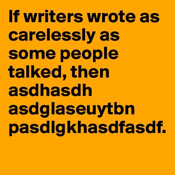 If writers wrote as carelessly as some people talked, then asdhasdh asdglaseuytbn pasdlgkhasdfasdf.