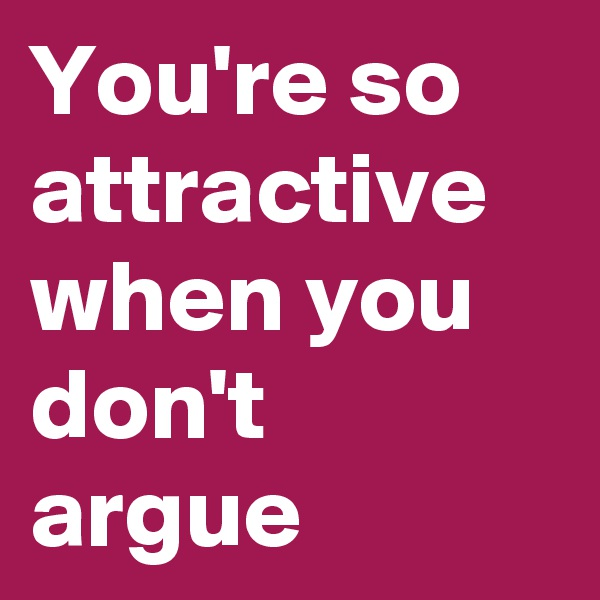 You're so attractive when you don't argue