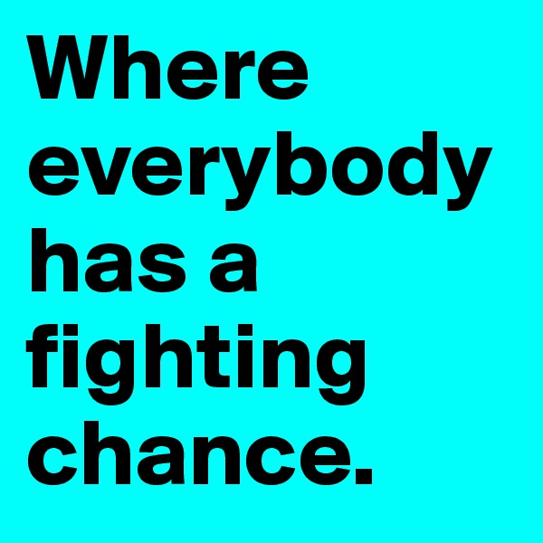 Where everybody has a fighting chance.