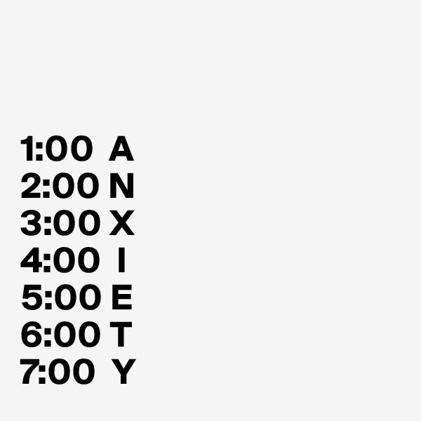 1:00  A 2:00 N 3:00 X 4:00  I 5:00 E 6:00 T 7:00  Y