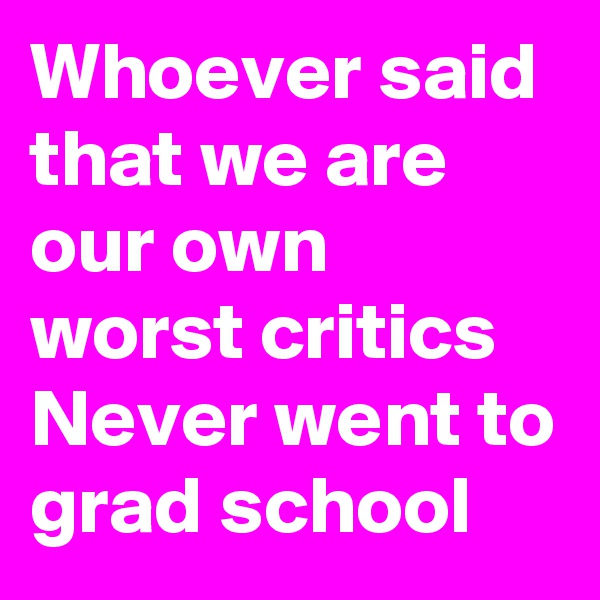 Whoever said that we are our own worst critics Never went to grad school