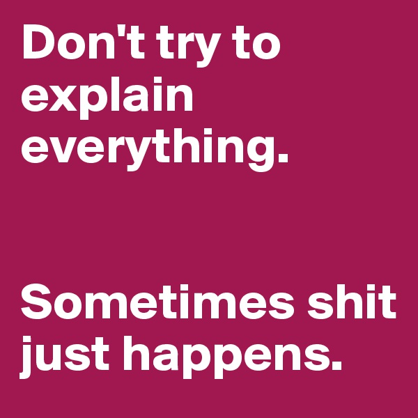 Don't try to explain everything.   Sometimes shit just happens.
