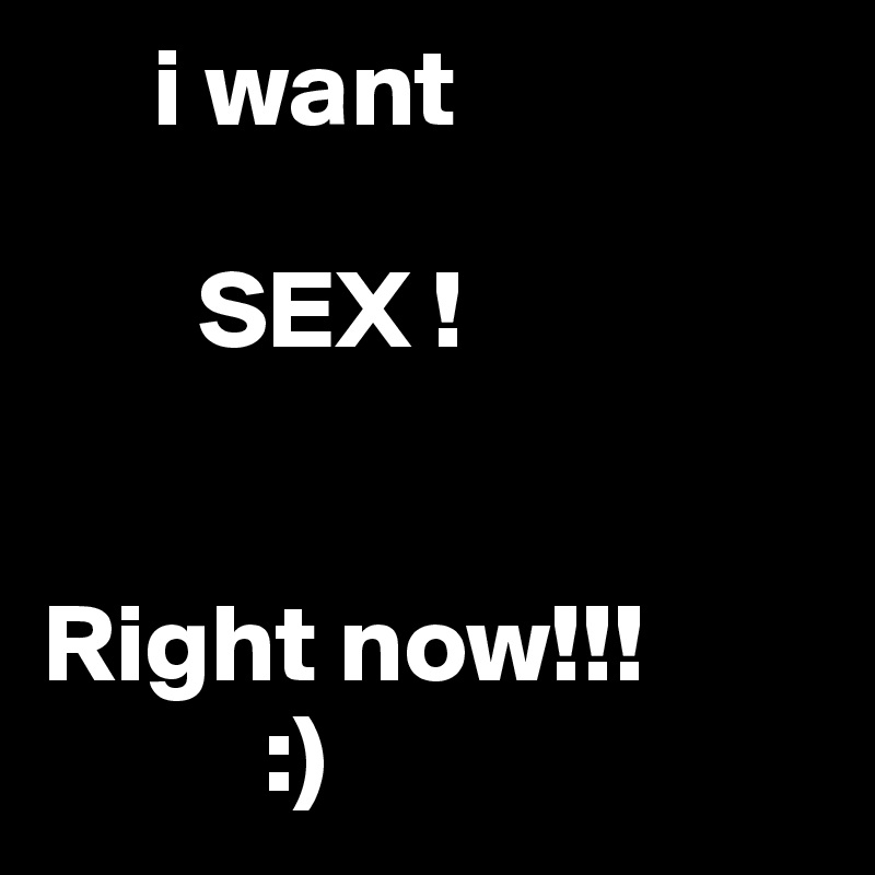 I want sex right now