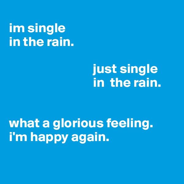 im single              in the rain.                                                                       just single                                           in  the rain.   what a glorious feeling.  i'm happy again.