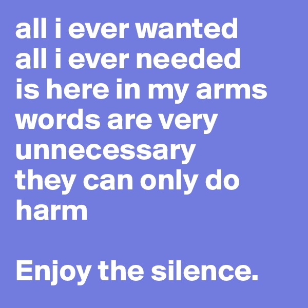 all i ever wanted all i ever needed is here in my arms words are very unnecessary they can only do harm  Enjoy the silence.