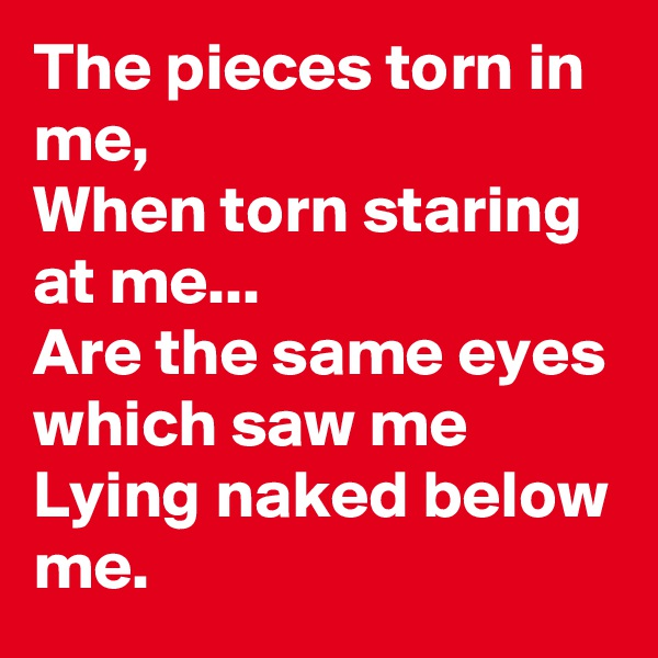 The pieces torn in me, When torn staring at me... Are the same eyes which saw me Lying naked below me.