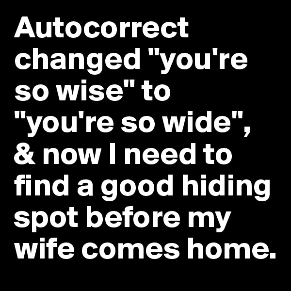 """Autocorrect changed """"you're so wise"""" to """"you're so wide"""", & now I need to find a good hiding spot before my wife comes home."""