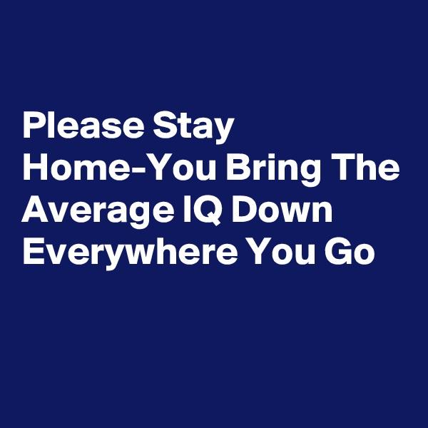 Please Stay Home-You Bring The Average IQ Down Everywhere You Go