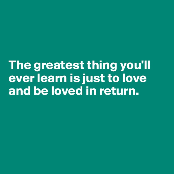 The greatest thing you'll ever learn is just to love and be loved in return.
