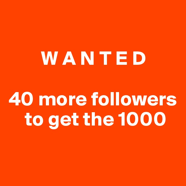 W A N T E D  40 more followers      to get the 1000