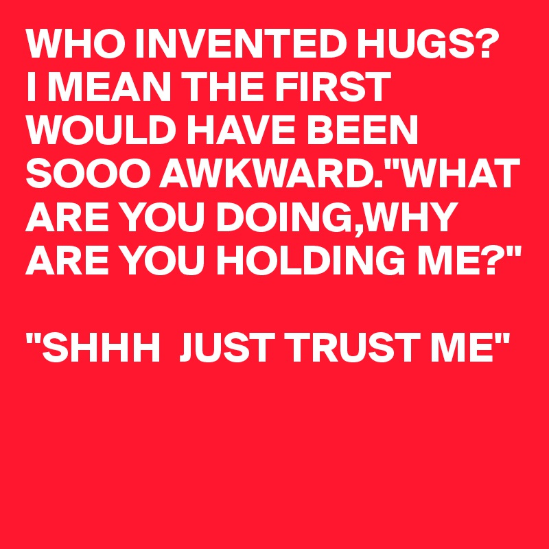 WHO INVENTED HUGS? I MEAN THE FIRST WOULD HAVE BEEN SOOO