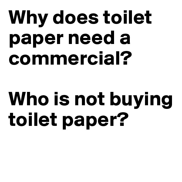 Why does toilet paper need a commercial?   Who is not buying toilet paper?