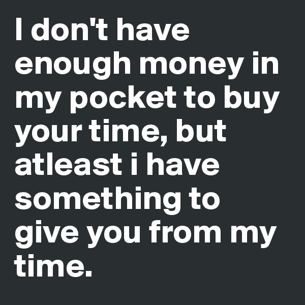 I don't have enough money in my pocket to buy your time, but atleast i have something to give you from my time.