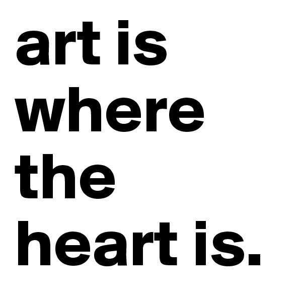 art is where the heart is.