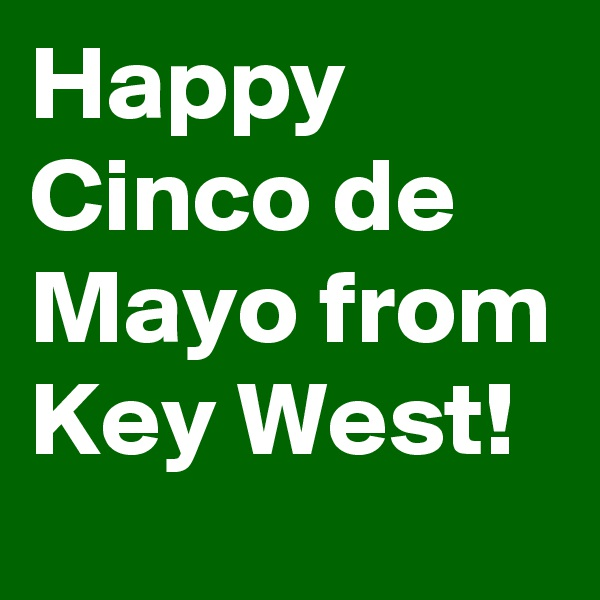 Happy Cinco de Mayo from Key West!