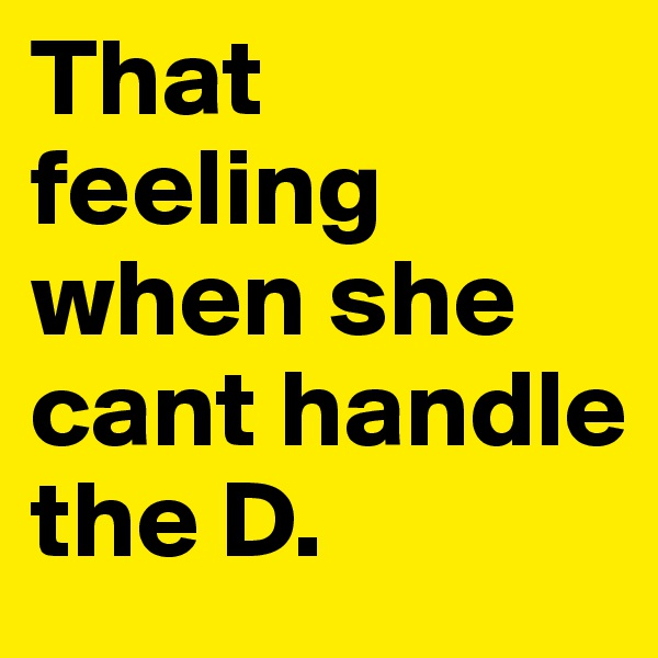 That feeling when she cant handle the D.