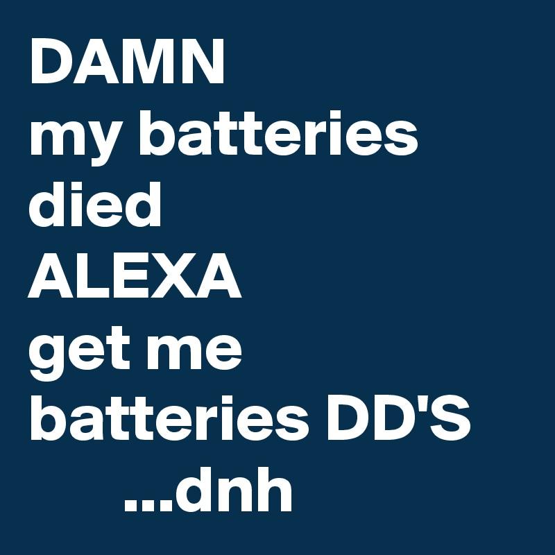 DAMN my batteries died ALEXA get me batteries DD'S        ...dnh