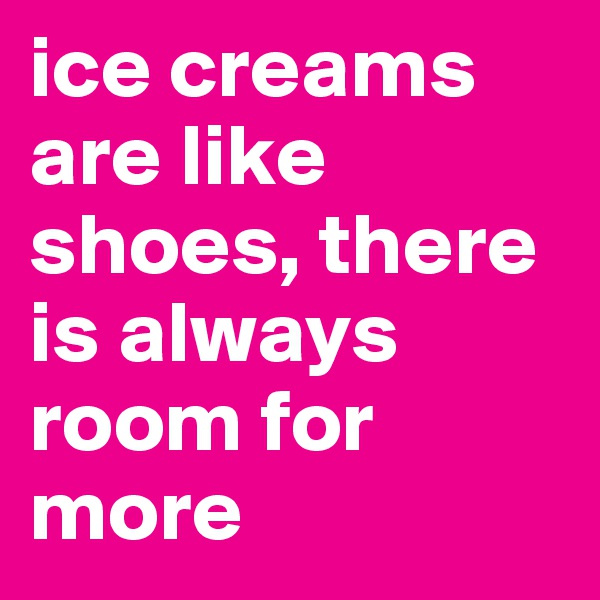 ice creams are like shoes, there is always room for more