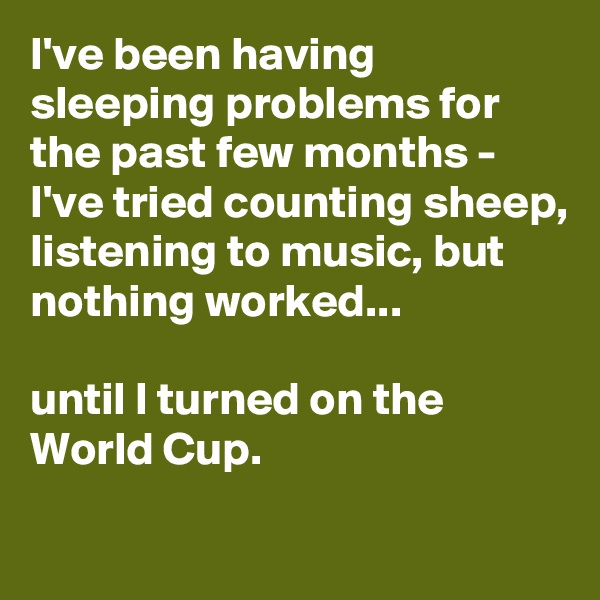 I've been having sleeping problems for the past few months - I've tried counting sheep, listening to music, but nothing worked...  until I turned on the World Cup.