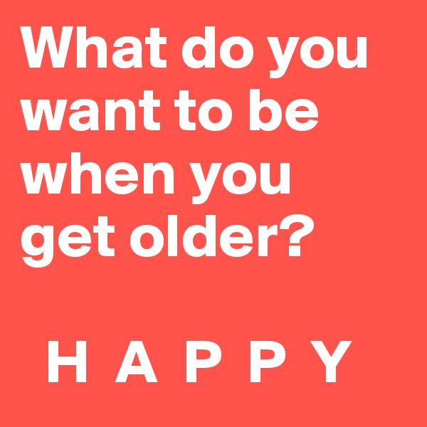 What do you want to be when you  get older?    H  A  P  P  Y