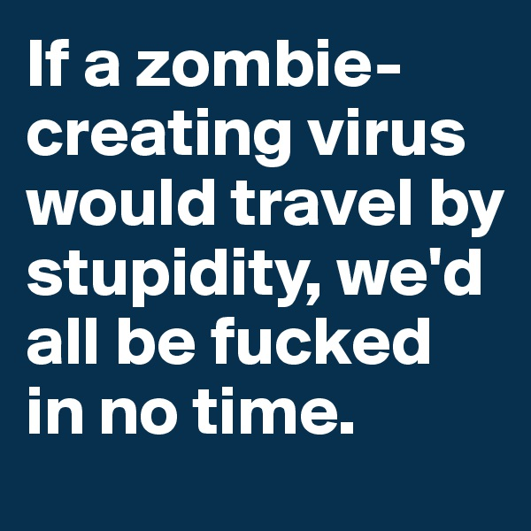 If a zombie-creating virus would travel by stupidity, we'd all be fucked in no time.