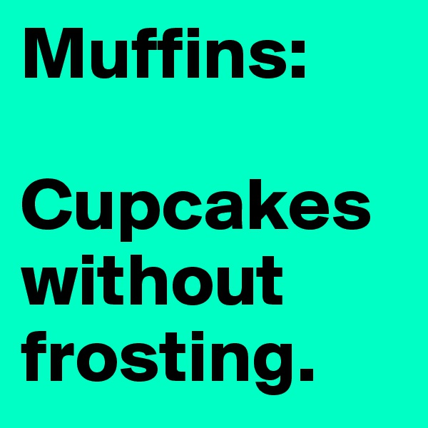 Muffins:  Cupcakes without frosting.
