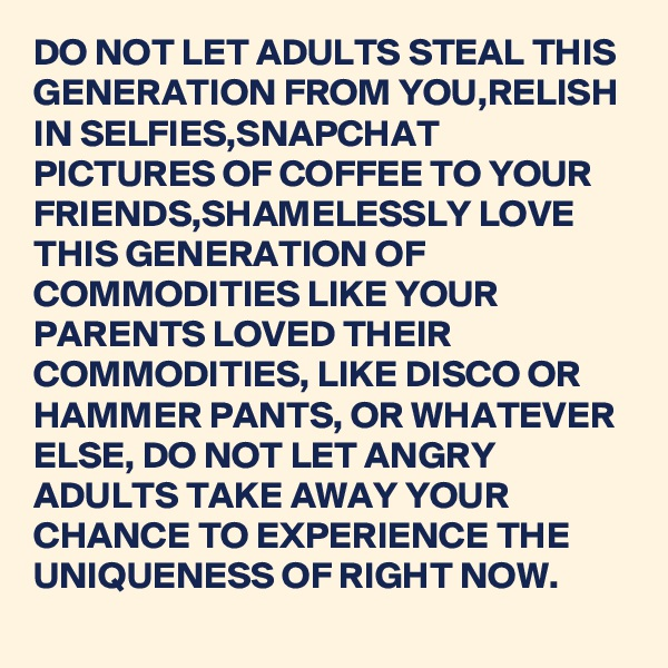 DO NOT LET ADULTS STEAL THIS GENERATION FROM YOU,RELISH IN SELFIES,SNAPCHAT PICTURES OF COFFEE TO YOUR FRIENDS,SHAMELESSLY LOVE THIS GENERATION OF COMMODITIES LIKE YOUR PARENTS LOVED THEIR COMMODITIES, LIKE DISCO OR HAMMER PANTS, OR WHATEVER ELSE, DO NOT LET ANGRY ADULTS TAKE AWAY YOUR CHANCE TO EXPERIENCE THE UNIQUENESS OF RIGHT NOW.
