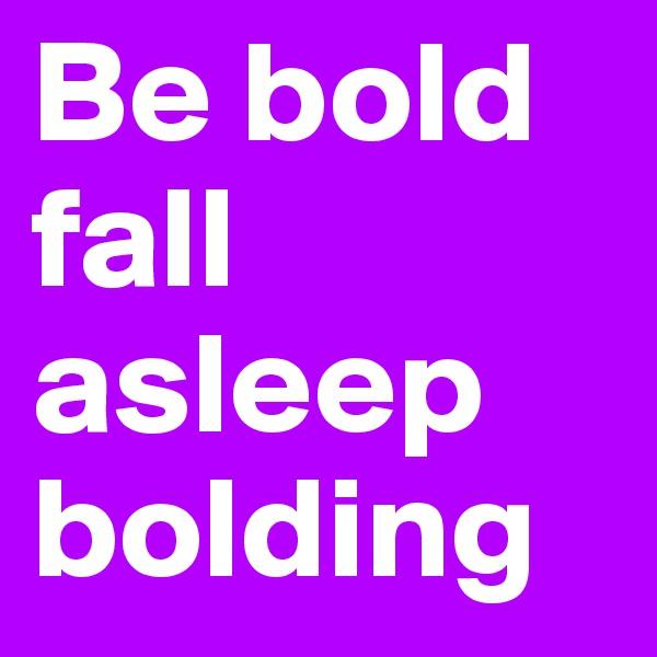 Be bold fall asleep bolding