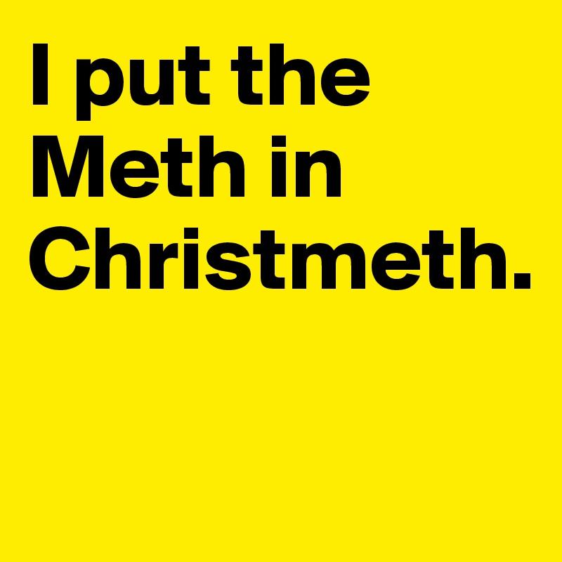 I put the Meth in Christmeth.