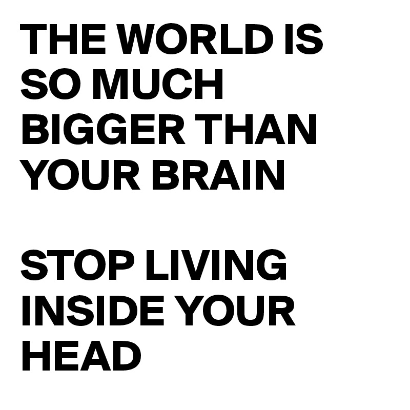 THE WORLD IS SO MUCH BIGGER THAN YOUR BRAIN  STOP LIVING INSIDE YOUR HEAD