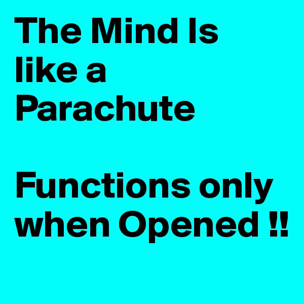 The Mind Is like a Parachute  Functions only when Opened !!