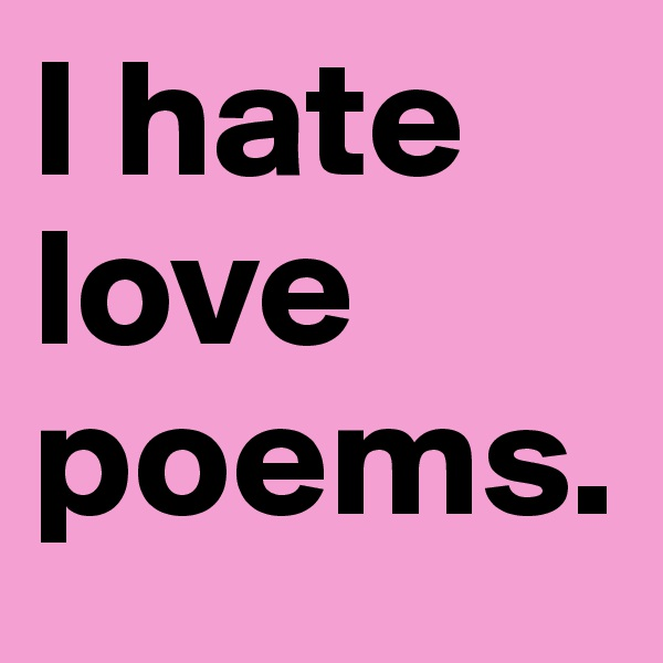 I hate love poems.