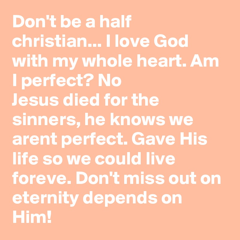 Don't be a half christian... I love God with my whole heart. Am I perfect? No  Jesus died for the sinners, he knows we arent perfect. Gave His life so we could live foreve. Don't miss out on eternity depends on Him!