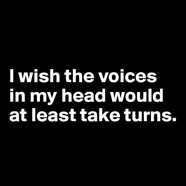 I wish the voices in my head would at least take turns.