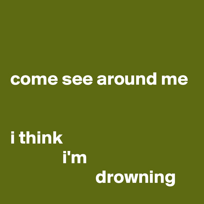 come see around me   i think               i'm                        drowning