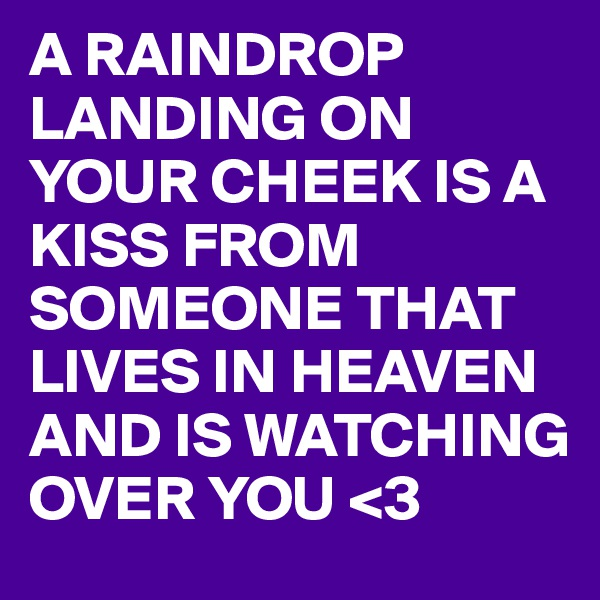 A RAINDROP LANDING ON YOUR CHEEK IS A KISS FROM SOMEONE THAT LIVES IN HEAVEN AND IS WATCHING OVER YOU <3