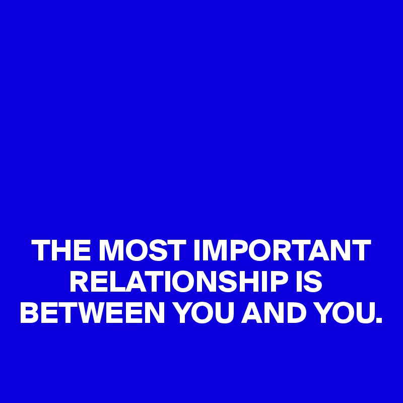 THE MOST IMPORTANT         RELATIONSHIP IS BETWEEN YOU AND YOU.