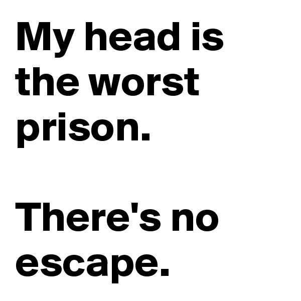 My head is the worst prison.  There's no escape.