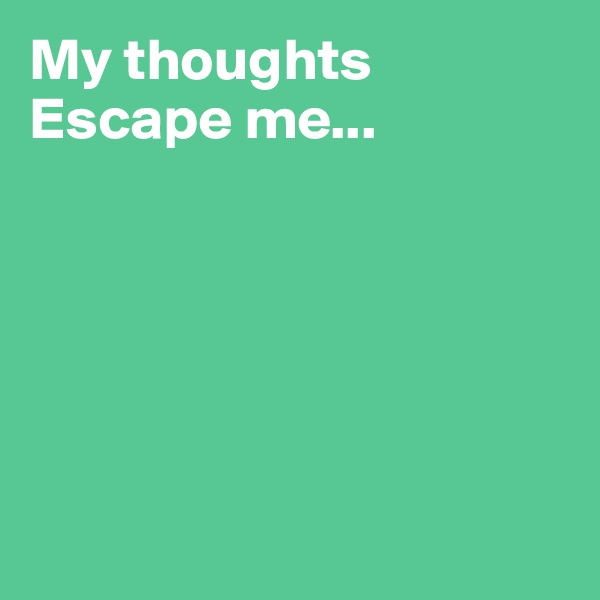 My thoughts  Escape me...