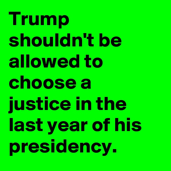 Trump shouldn't be allowed to choose a justice in the last year of his presidency.