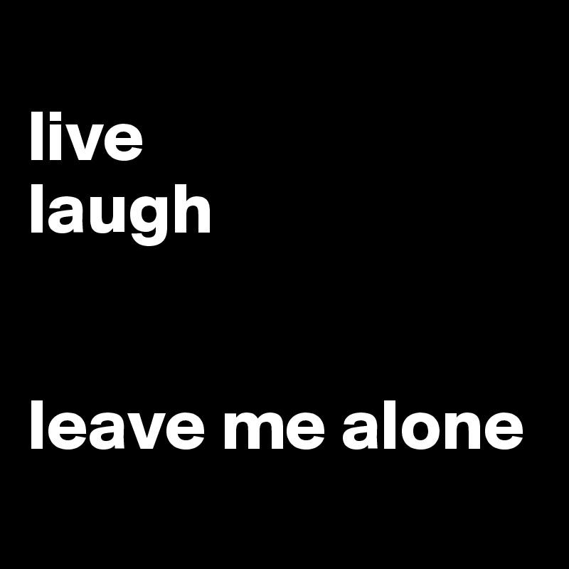 live laugh   leave me alone
