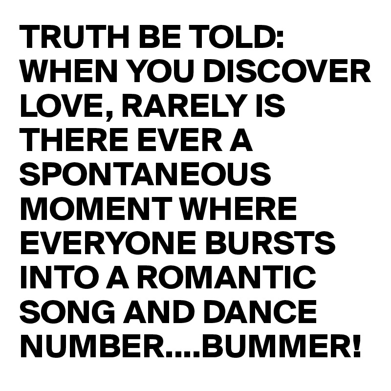 TRUTH BE TOLD: WHEN YOU DISCOVER LOVE, RARELY IS THERE EVER A SPONTANEOUS MOMENT WHERE EVERYONE BURSTS INTO A ROMANTIC SONG AND DANCE NUMBER....BUMMER!